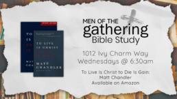 Men of the Gathering Bible Study at 1012 Ivy Charm Way Wednesdays at 6:30am about the Book to live is Christ to die is gain by Matt Chandler which is available on Amazon