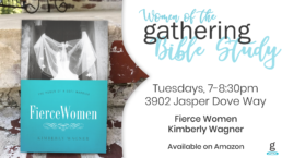 Womens of the Gathering Bible Study Tuesdays, from 7 to 8:30pm at 3902 Jasper Dove Way about the Book Fierce Women by Kimberly Wagner which is available on Amazon